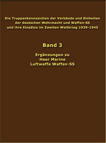 Die Truppenkennzeichen der Verbände und Einheiten der deutschen Wehrmacht und Waffen-SS und ihre Einsätze im Zweiten Weltkrieg 1939-1945: Ergänzungen zu Heer, Marine, Luftwaffe, Waffen-SS