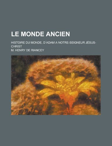 Le Monde Ancien; Histoire Du Monde, D adam a Notre-Seigneur Jésus-Christ