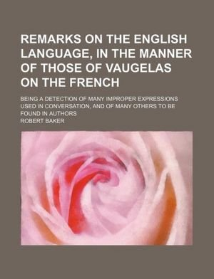 Remarks on the English language, in the manner of those of Vaugelas on the French; being a detection of many improper expressions used in conversation, and of many others to be found in authors