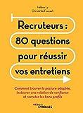 Recruteurs : 80 questions pour réussir vos entretiens: Comment trouver la posture adaptée, instaurer une relation de confiance...