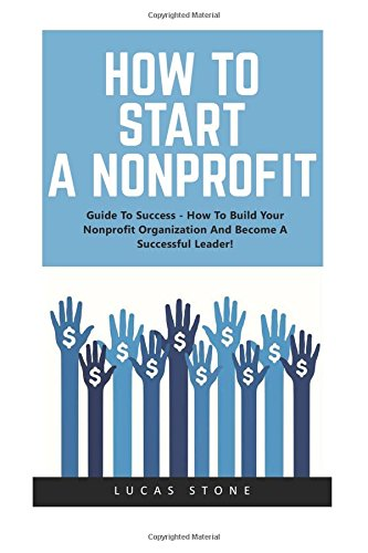 How To Start A Nonprofit: Guide To Success - How To Build Your Nonprofit Organization And Become A Successful Leader! (Fundraising For Nonprofits, ... Start And Grow Nonprofit Organization)