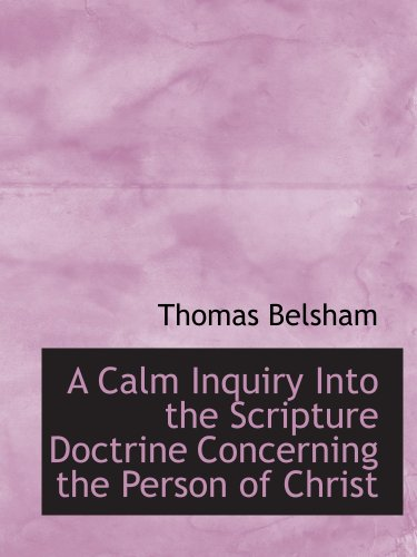 A Calm Inquiry Into the Scripture Doctrine Concerning the Person of Christ