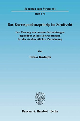 Das Korrespondenzprinzip im Strafrecht.: Der Vorrang von ex-ante-Betrachtungen gegenüber ex-post-Betrachtungen bei der strafrechtlichen Zurechnung. (Schriften zum Strafrecht)