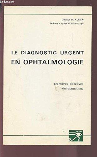 LE DIAGNOSTIC URGENT EN OPHTALMOLOGIE - PREMIERES DIRECTIVES THERAPEUTIQUES.