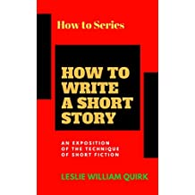 HOW TO WRITE A SHORT STORY.  AN EXPOSITION OF THE TECHNIQUE OF SHORT FICTION (English Edition)