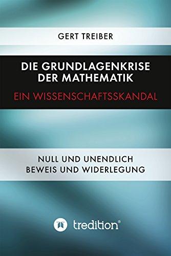 Die Grundlagenkrise der Mathematik - Ein Wissenschaftsskandal: Null und Unendlich - Beweis und Widerlegung