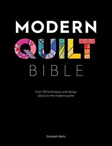 Modern Quilt Bible: Over 100 Techniques and Design Ideas for the Modern Quilter (English Edition) von [Betts, Elizabeth]