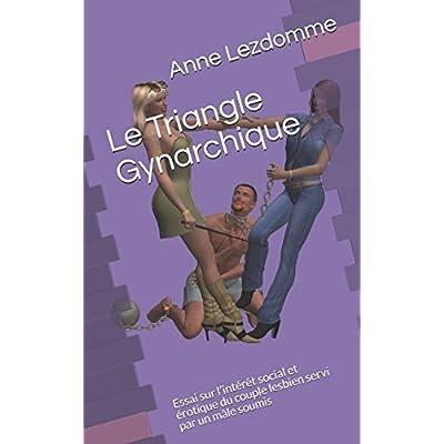 Le Triangle Gynarchique: Essai sur l'intérêt social et érotique du  couple lesbien servi par un mâle soumis