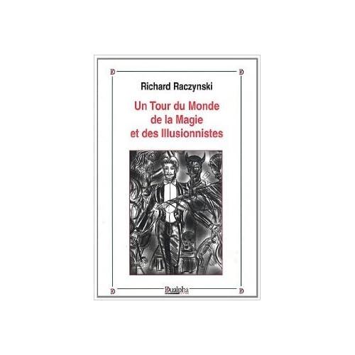 Un tour du monde de la magie et des illusionnistes de Richard Raczynski ( 1 juillet 2011 )