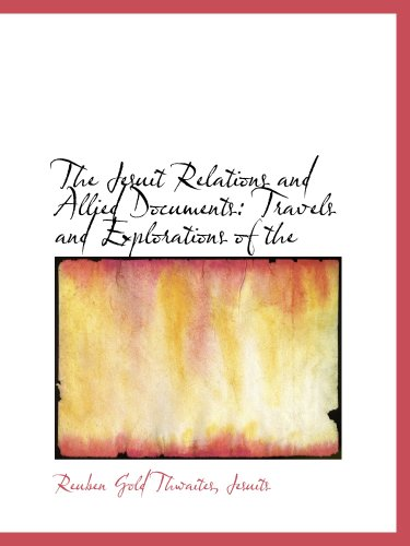 The Jesuit Relations and Allied Documents: Travels and Explorations of the