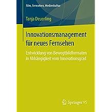Innovationsmanagement für neues Fernsehen: Entwicklung von Bewegtbildformaten in Abhängigkeit vom Innovationsgrad (Film, Fernsehen, Medienkultur)