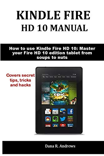 KINDLE FIRE  HD 10 MANUAL: How to use Kindle Fire HD 10: Master your Fire HD 10 edition tablet from soups to nuts (English Edition) (Dummies Für Kindle Fire)