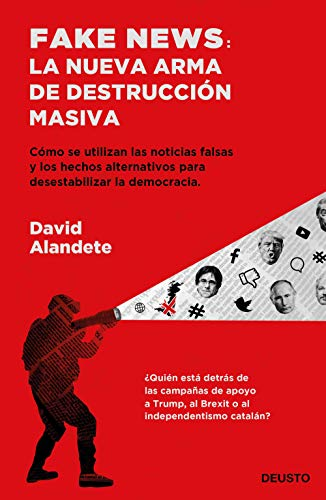 Fake news: la nueva arma de destrucción masiva: Cómo se utilizan las noticias falsas y los hechos alternativos para desestabilizar la democracia. (Sin colección) por David Alandete