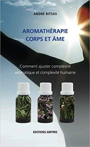 Aromathérapie corps et âme : Comment ajuster complexité aromatique et complexité humaine par André Bitsas