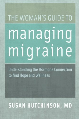 The Woman's Guide to Managing Migraine: Understanding the Hormone Connection to find Hope and Wellness by Susan Hutchinson MD (14-Mar-2013) Paperback