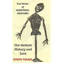 True Stories of Monstrous Creatures: Our darkest history & lore.: Monstrous Creatures & their Deeds: Our darkest history & lore.