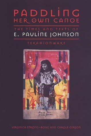 Paddling Her Own Canoe: The Times and Texts of E. Pauline Johnson (Tekahionwake) (Studies in Gender and History) by Strong-Boag, Veronica, Gerson, Carole (2000) Paperback