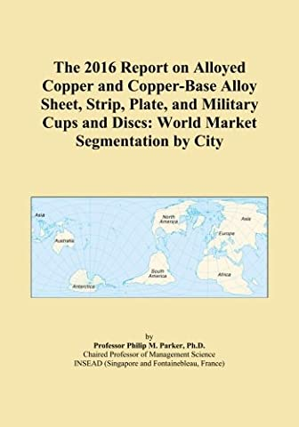 The 2016 Report on Alloyed Copper and Copper-Base Alloy Sheet, Strip, Plate, and Military Cups and Discs: World Market Segmentation by City