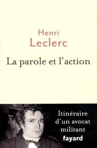 La Parole et l'action: Mémoires d'un avocat militant par Henri Leclerc