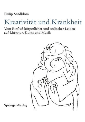 Kreativität und Krankheit: Vom Einfluß körperlicher und seelischer Leiden auf Literatur, Kunst und Musik