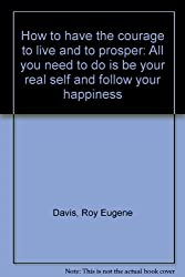 How to have the courage to live and to prosper: All you need to do is be your real self and follow your happiness