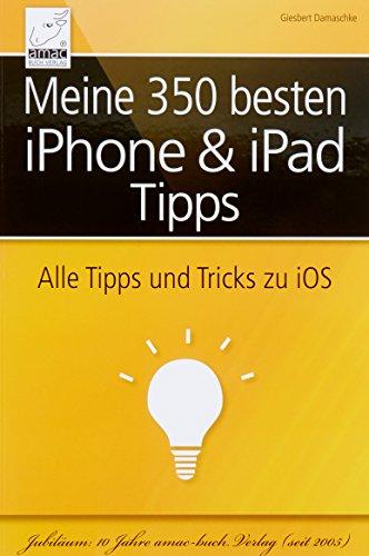 Meine 350 besten iPhone & iPad Tipps: Alle Tipps und Tricks zu iOS 10, iOS 9 und iOS 8 (für alle iPhone- und iPad-Modelle geeignet)
