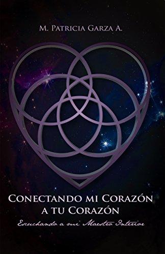 Conectando mi corazon a tu corazon: Escuchando a mi maestro interior por M. Patricia Garza A.