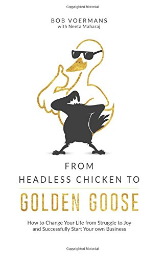 From Headless Chicken to Golden Goose: How to Change Your Life from Struggle to Joy and Successfully Start Your own Business