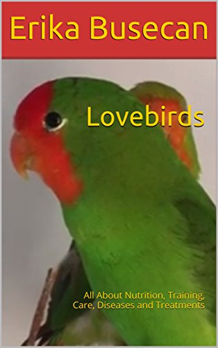 Lovebirds: All About Nutrition, Training, Care, Diseases and Treatments (English Edition)