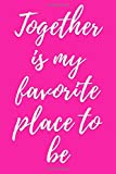 Together Is My Favorite Place To Be: Romantic Journal To Write In, Diary For Adults Girls Boys Men Women, 6x9 Blank Lined Notebook, Valentine Romance Gift, Unique Composition Book Love Quote Couples