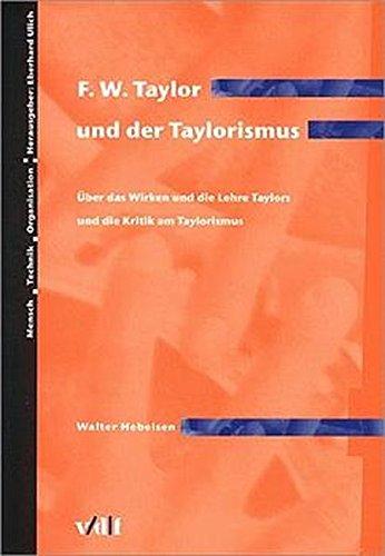 F.W. Taylor und der Taylorismus. Über das Wirken und die Lehre Taylors und die Kritik am Taylorismus. (Mensch - Technik - Organisation)