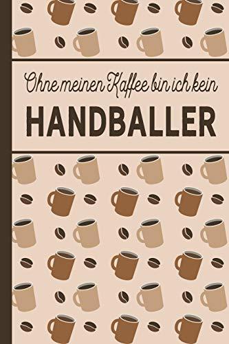Ohne meinen Kaffee bin ich kein Handballer: Geschenke für Handballer: blanko A5 Notizbuch liniert mit über 100 Seiten Geschenkidee - Kaffee-Softcover ... und Handballerinnen, die viel Kaffee brauchen