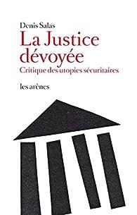 La justice dévoyée. Critique des utopies sécuritaires par Denis Salas