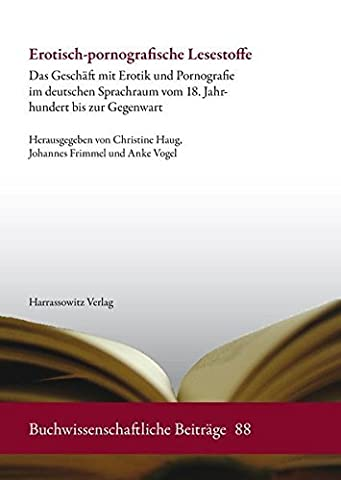 Erotisch-pornografische Lesestoffe: Das Geschäft mit Erotik und Pornografie im deutschen Sprachraum vom 18. Jahrhundert bis zur Gegenwart (Buchwissenschaftliche Beiträge) (2015-03-30)