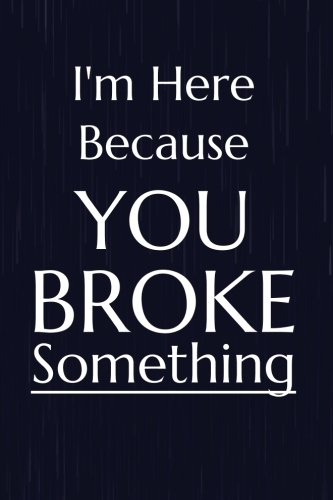I'm Here Because You Broke Something: Funny Tech Support Helpdesk Writing Journal Lined, Diary, Notebook