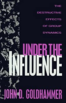 Under the Influence: The Destructive Effects of Group Dynamics by [Goldhammer, John D.]