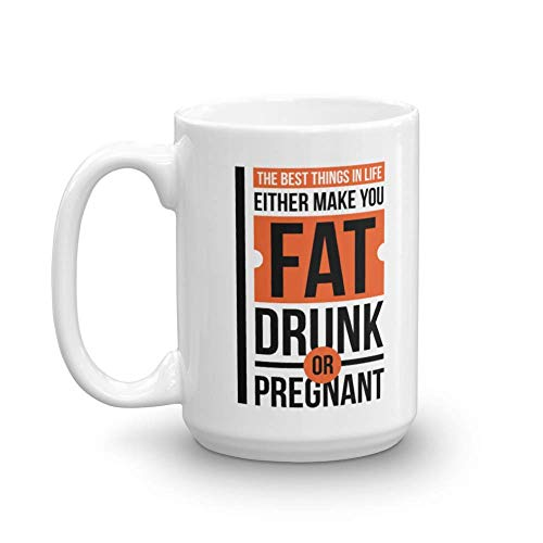 The Best Things In Life Either Make You Fat, Drunk Or Pregnant Funny Adult Humor Quotes Coffee & Tea Gift Mug, Office Work Cup & Gag Gifts For Joker Adults, Coworkers, Drinkers & Foodies (15oz)