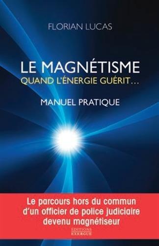 Le magnétisme, quand l'énergie guérit par Florian Lucas