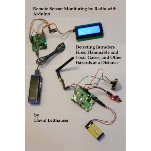 Remote Sensor Monitoring by Radio with Arduino: Detecting Intruders, Fires, Flammable and Toxic Gases, and other Hazards at a Distance by Mr. David Leithauser (2016-06-26)