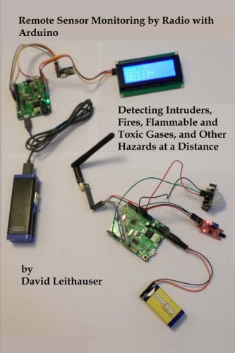 Remote Sensor Monitoring by Radio with Arduino: Detecting Intruders, Fires, Flammable and Toxic Gases, and other Hazards at a Distance by Mr. David Leithauser (2016-06-26) par Mr. David Leithauser