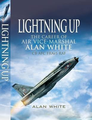 [Lightning Up: The Career of Air Vice-Marshal Alan White CB AFC FRAES RAF] (By: Alan White) [published: September, 2009]