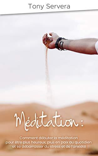Méditation: Comment débuter la méditation pour être plus heureux, plus en paix au quotidien et se débarrasser du stress et de l'anxiété (méditation, pleine ... stress, anxiété, bonheur, éveil) par Tony SERVERA