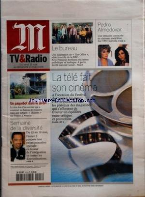 MONDE TV & RADIO (LE) [No 19066] du 14/05/2006 - LE BUREAU - UNE ADAPTATION DE THE OFFICE, SERIE A SUCCES DE LA BBC - PEDRO ALMODOVAR - UNE SEMAINE CONSACREE AU CINEASTE MADRILENE - UN PAQUEBOT DANS LE JARDIN - LE REVE FOU D'UN OUVRIER QUI A CONSTRUIT UN BATEAU DE CROISIERE DANS SON POTAGER - SEMAINE DE LA DIVERSITE - DU 13 AU 19 MAI, FRANCE 3 PROPOSE UNE PROGRAMMATION SPECIALE EN FAVEUR DE L'INTEGRATION ET CONTRE LES DISCRIMINATIONS - LA TELE FAIT SON CINEMA - A L'OCCASION DU FESTIVA