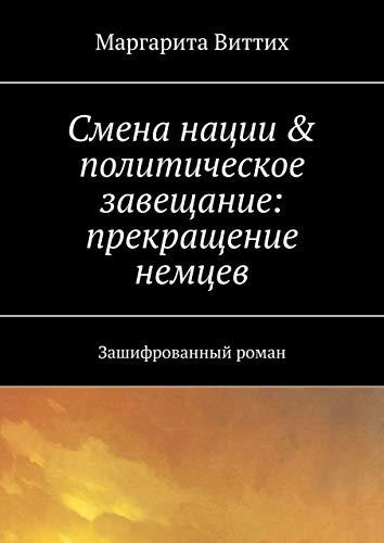 Смена нации & политическое завещание: прекращение немцев: Зашифрованный роман (Russian Edition)