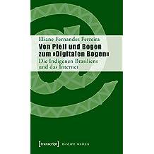 Von Pfeil und Bogen zum »Digitalen Bogen«: Die Indigenen Brasiliens und das Internet (MedienWelten)
