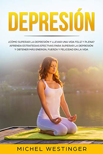 Depresión: ¿Cómo superar la depresión y llevar una vida feliz y plena? Aprenda estrategias efectivas para superar la depresión y obtener más energía , ...