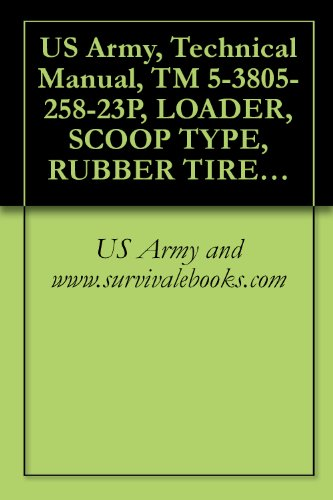 US Army, Technical Manual, TM 5-3805-258-23P, LOADER, SCOOP TYPE, RUBBER TIRED, DIESEL-ENGINE-DRIVEN (DED), ARTICULATED, FRAME STEER 2 1/2 CUBIC YARD BUCKET ... (EIC: EGF) (English Edition) -