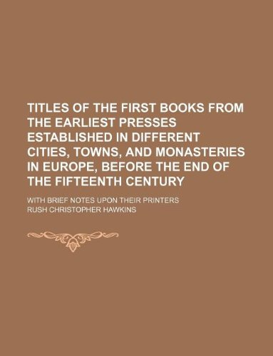Titles of the first books from the earliest presses established in different cities, towns, and monasteries in Europe, before the end of the fifteenth century; with brief notes upon their printers