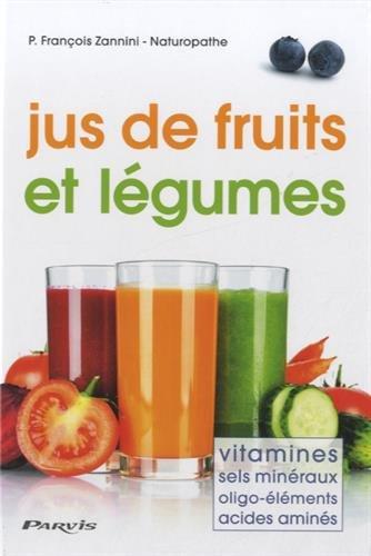 Jus de fruits et légumes : Vitamines, sels minéraux, oligo-éléments, acides aminés par François Zannini