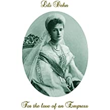 For the love of an Empress: An intimate portrait of Empress Alexandra of Russia (English Edition)